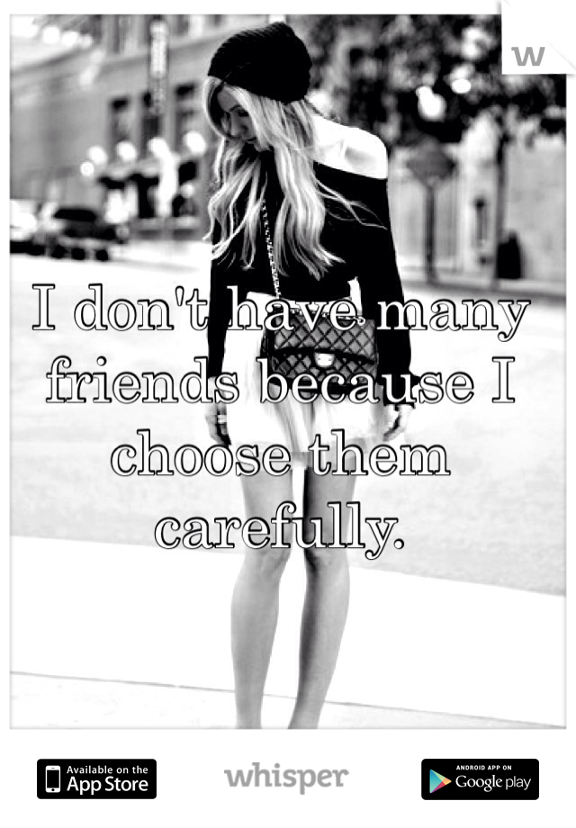 I don't have many friends because I choose them carefully.