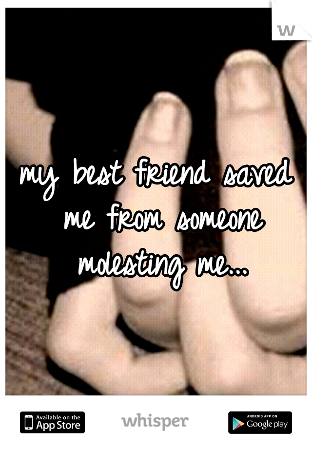 my best friend saved me from someone molesting me...