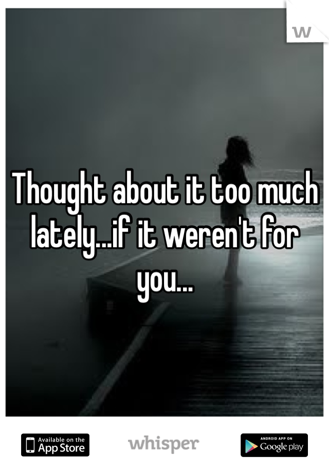 Thought about it too much lately...if it weren't for you...