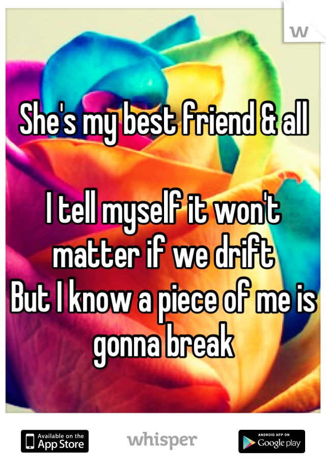 She's my best friend & all  I tell myself it won't matter if we drift But I know a piece of me is gonna break