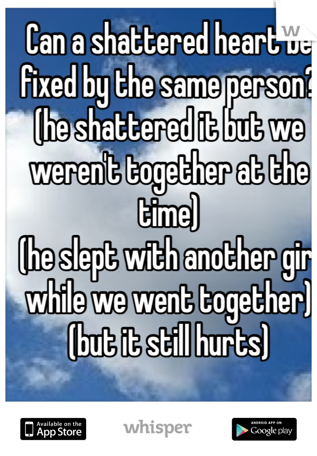 Can a shattered heart be fixed by the same person? (he shattered it but we weren't together at the time)  (he slept with another girl while we went together)(but it still hurts)