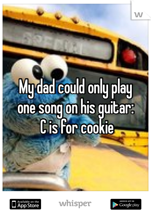 My dad could only play  one song on his guitar:  C is for cookie