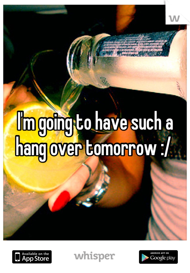 I'm going to have such a hang over tomorrow :/