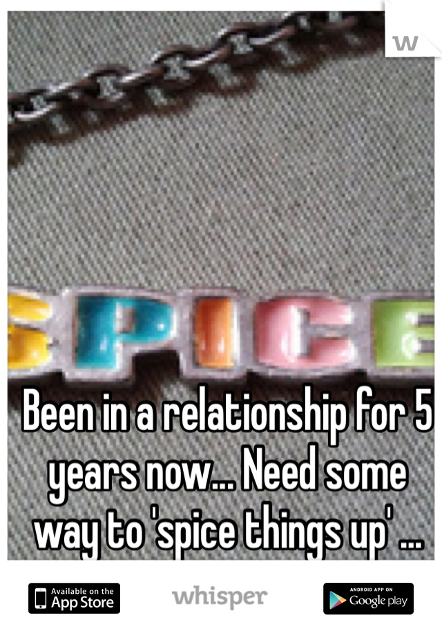 Been in a relationship for 5 years now... Need some way to 'spice things up' ... Anyone???