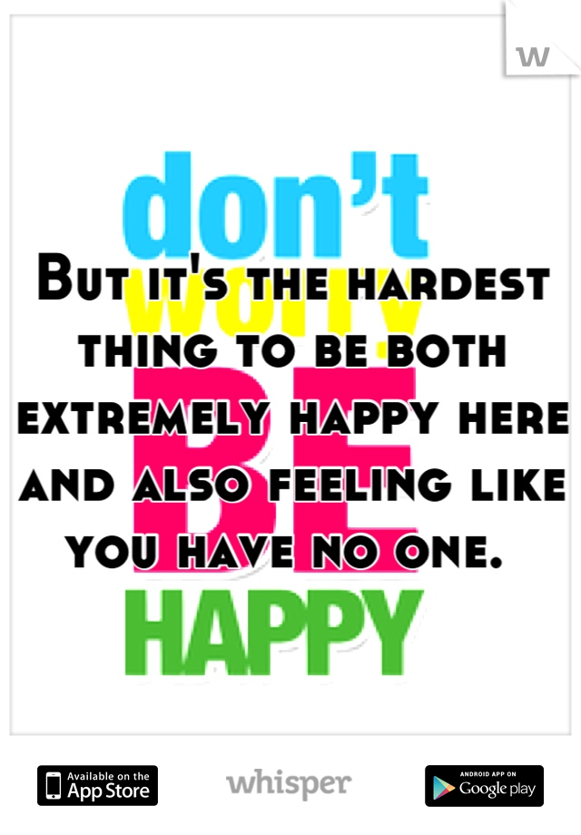 But it's the hardest thing to be both extremely happy here and also feeling like you have no one.