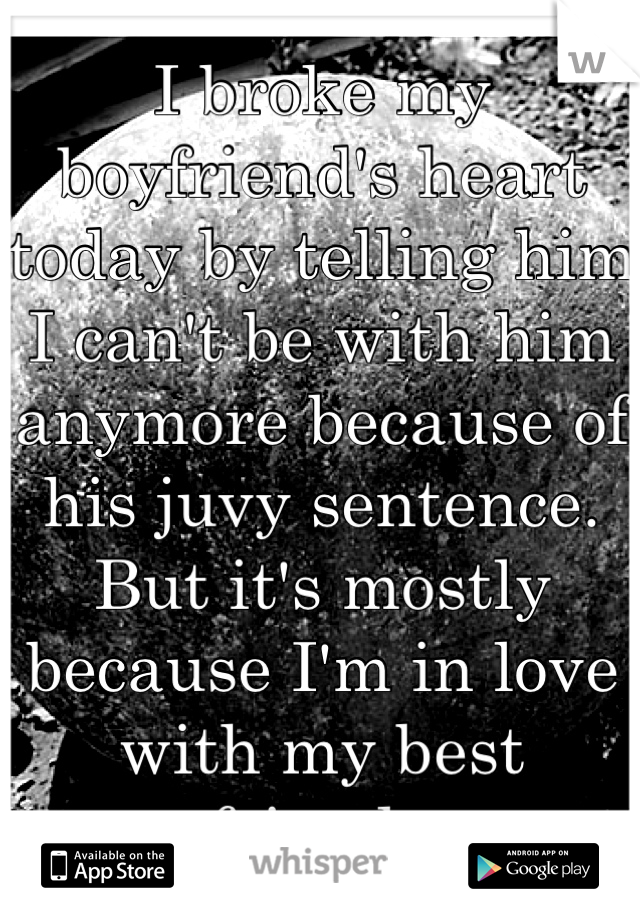 I broke my boyfriend's heart today by telling him I can't be with him anymore because of his juvy sentence. But it's mostly because I'm in love with my best friend..
