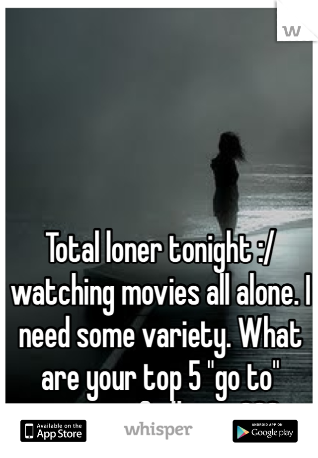 """Total loner tonight :/ watching movies all alone. I need some variety. What are your top 5 """"go to"""" movies of all time???"""