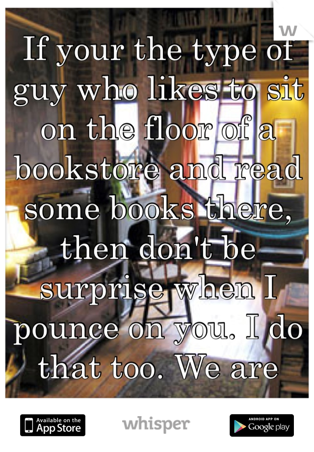 If your the type of guy who likes to sit on the floor of a bookstore and read some books there, then don't be surprise when I pounce on you. I do that too. We are one.
