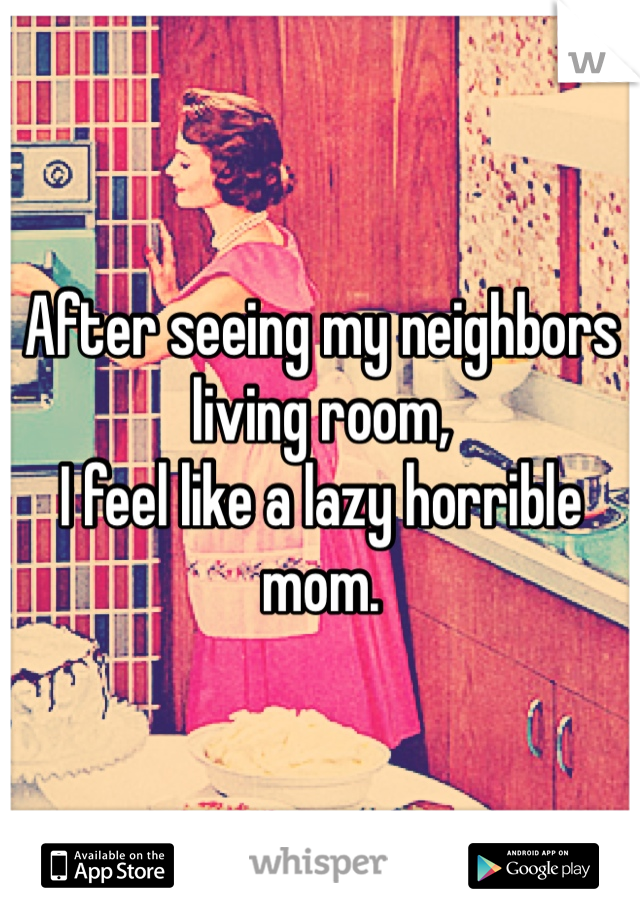 After seeing my neighbors living room,  I feel like a lazy horrible mom.