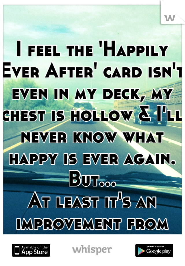 I feel the 'Happily Ever After' card isn't even in my deck, my chest is hollow & I'll never know what happy is ever again.  But… At least it's an improvement from yesterday.
