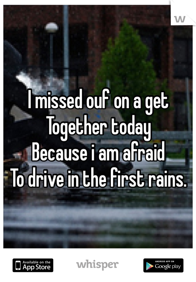 I missed ouf on a get Together today Because i am afraid To drive in the first rains.