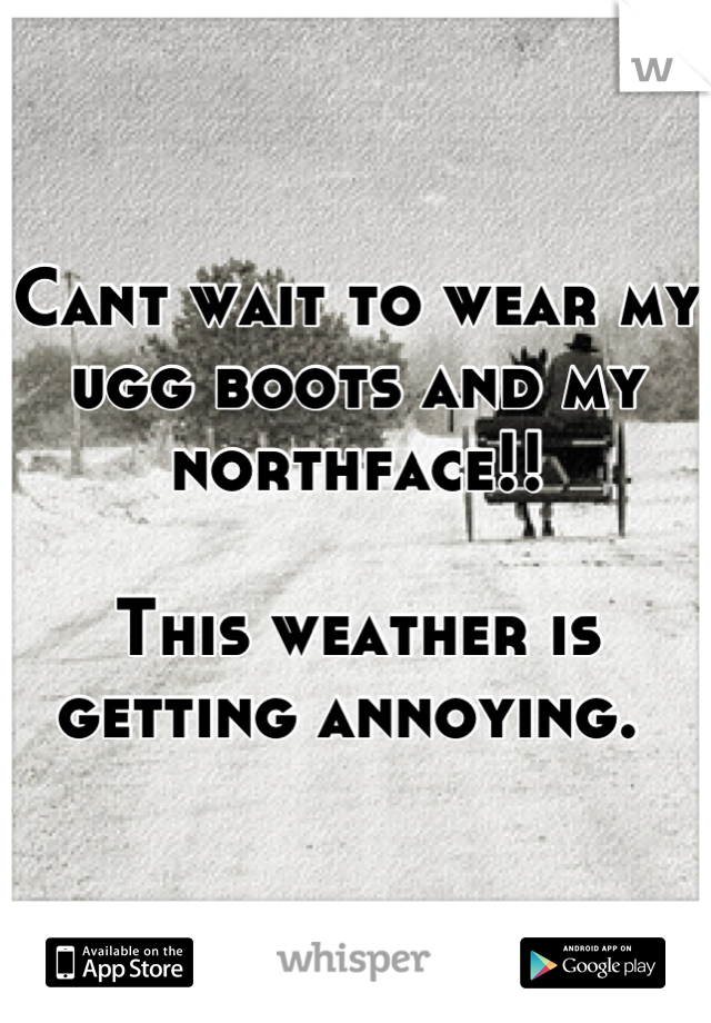Cant wait to wear my ugg boots and my northface!!   This weather is getting annoying.