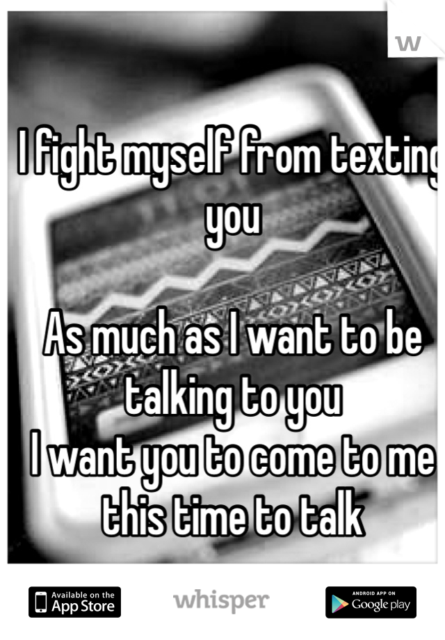 I fight myself from texting you   As much as I want to be talking to you I want you to come to me this time to talk