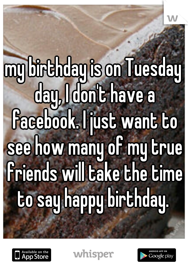 my birthday is on Tuesday day, I don't have a facebook. I just want to see how many of my true friends will take the time to say happy birthday.