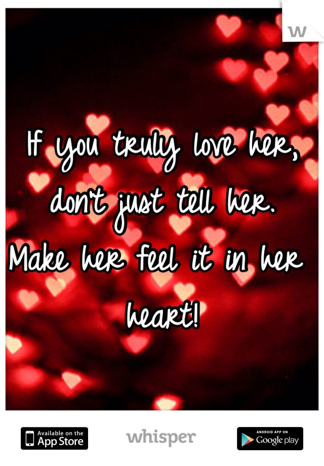 If you truly love her, don't just tell her.  Make her feel it in her heart!