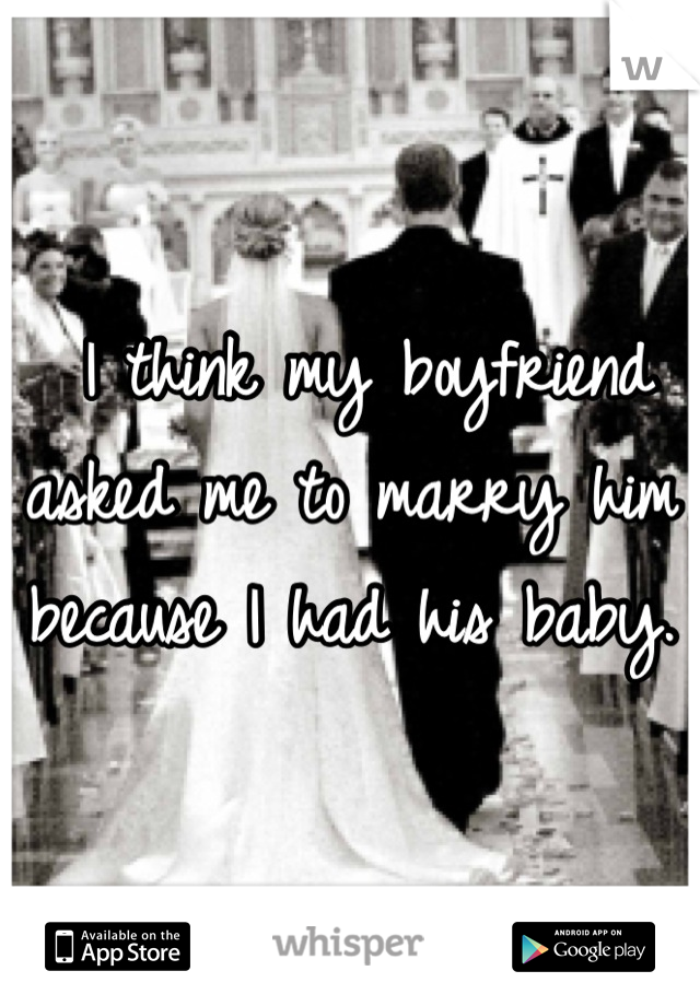 I think my boyfriend asked me to marry him because I had his baby.