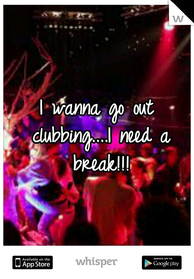 I wanna go out clubbing....I need a break!!!