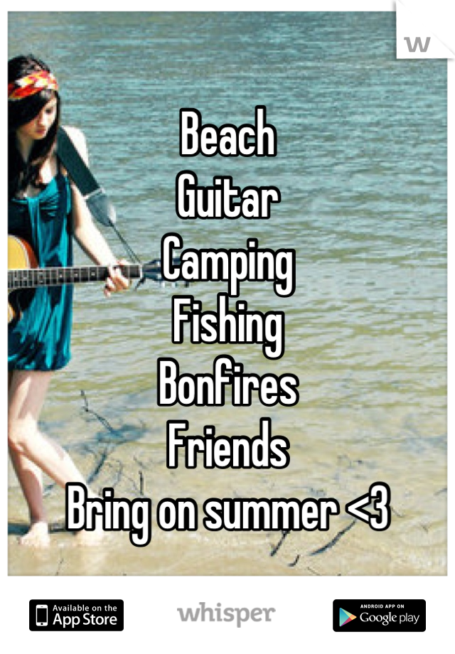Beach Guitar Camping Fishing Bonfires Friends Bring on summer <3
