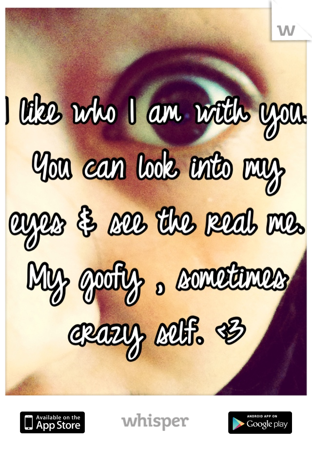 I like who I am with you. You can look into my eyes & see the real me. My goofy , sometimes crazy self. <3