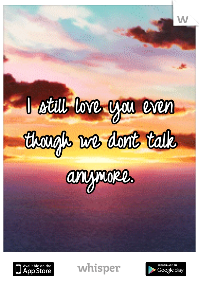 I still love you even though we dont talk anymore.