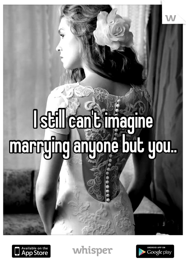 I still can't imagine marrying anyone but you..