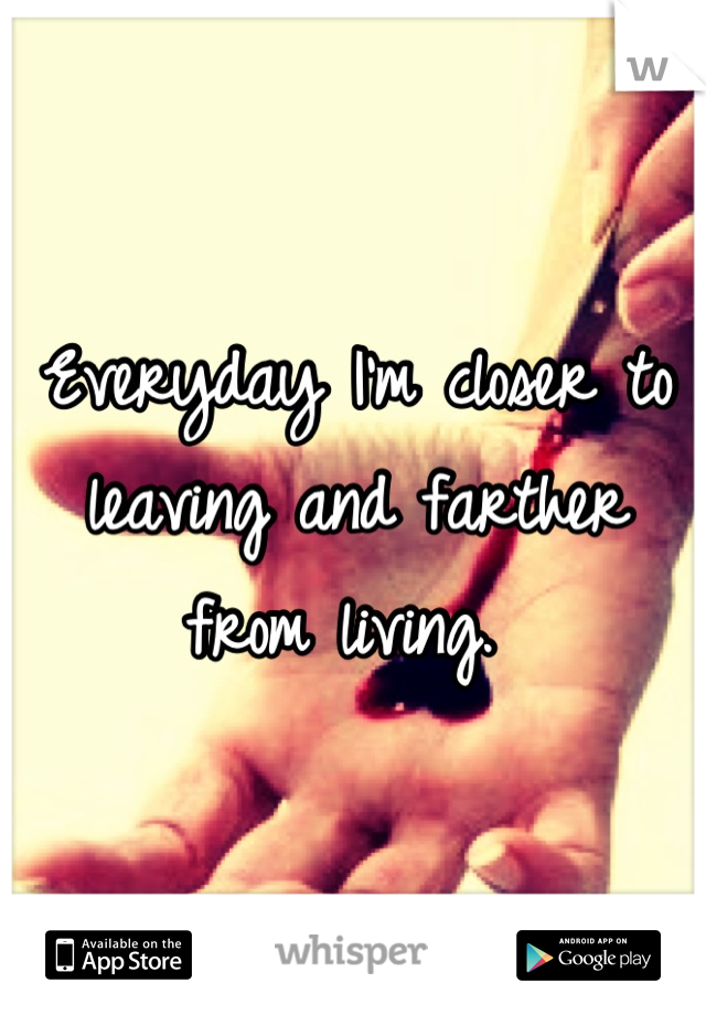 Everyday I'm closer to leaving and farther from living.