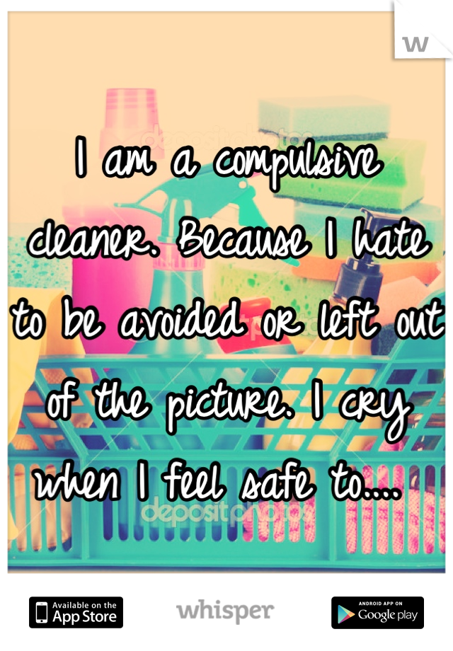 I am a compulsive cleaner. Because I hate to be avoided or left out of the picture. I cry when I feel safe to....