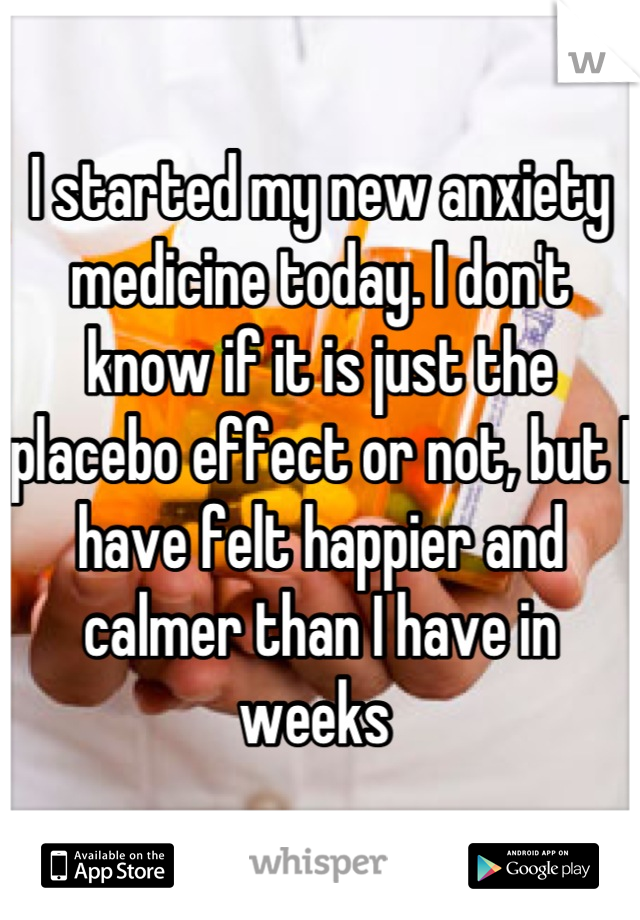 I started my new anxiety medicine today. I don't know if it is just the placebo effect or not, but I have felt happier and calmer than I have in weeks