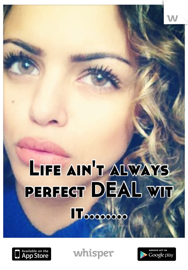 Life ain't always perfect DEAL wit it........
