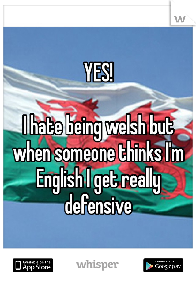 YES!   I hate being welsh but when someone thinks I'm English I get really defensive