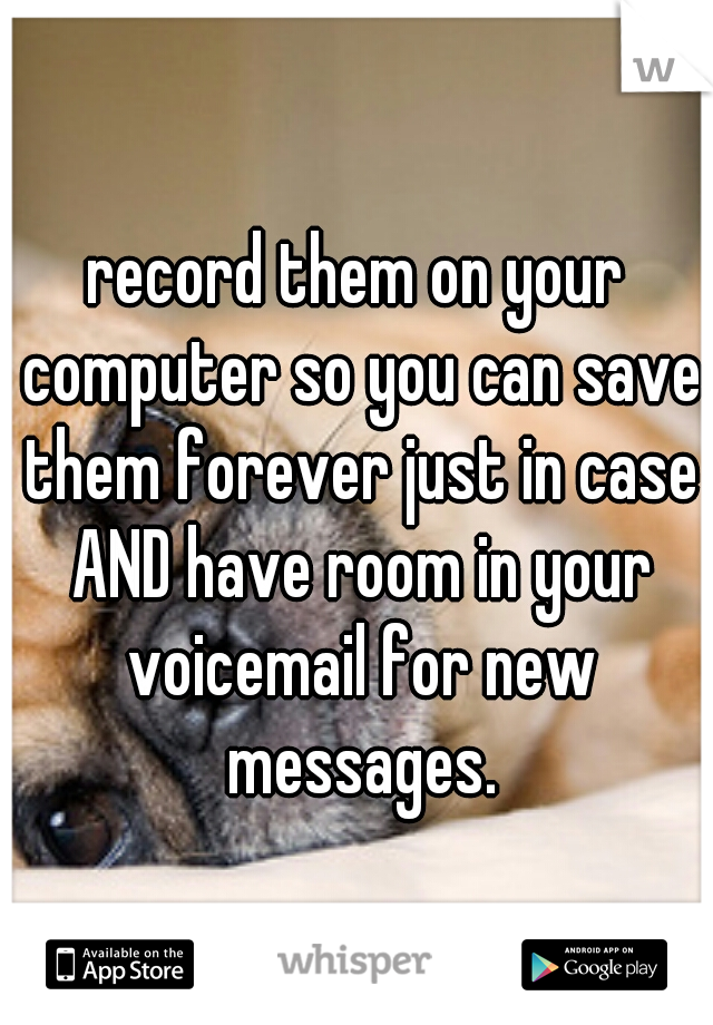 record them on your computer so you can save them forever just in case AND have room in your voicemail for new messages.