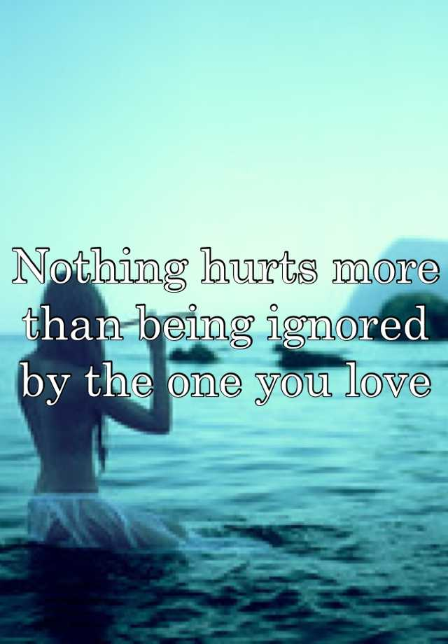 Nothing hurts more than being ignored by the one you love