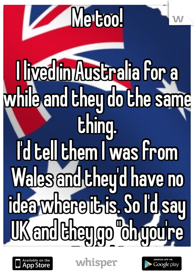 """Me too!  I lived in Australia for a while and they do the same thing.  I'd tell them I was from Wales and they'd have no idea where it is. So I'd say UK and they go """"oh you're English"""" Pisses me off!"""