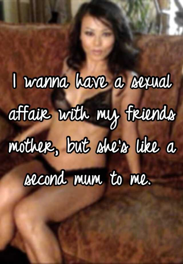 I wanna have a sexual affair with my friends mother, but she's like a  second mum to me.