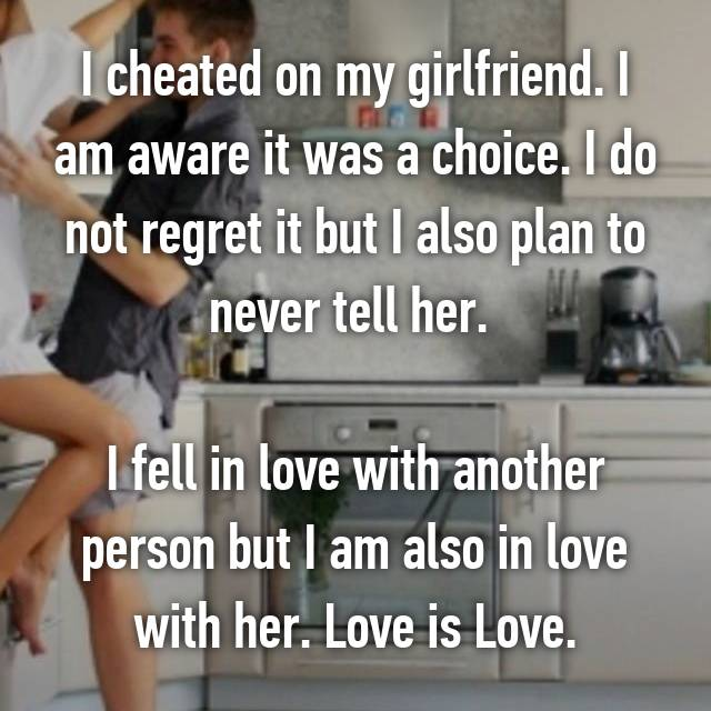 I cheated on my girlfriend. I am aware it was a choice. I do not regret it but I also plan to never tell her.   I fell in love with another person but I am also in love with her. Love is Love.