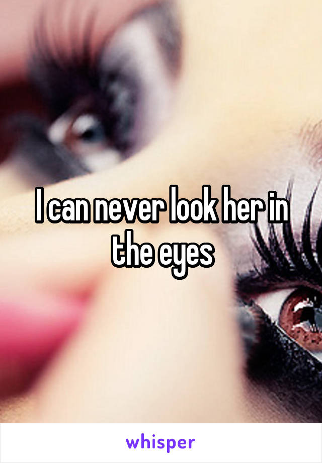 I can never look her in the eyes