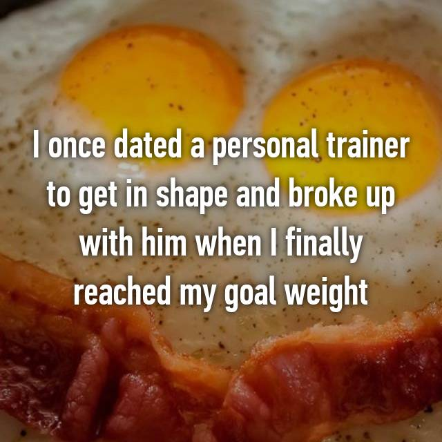 I once dated a personal trainer to get in shape and broke up with him when I finally reached my goal weight