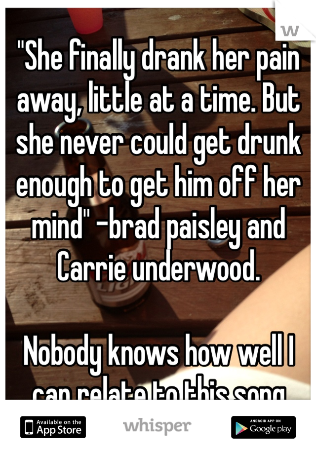 """""""She finally drank her pain away, little at a time. But she never could get drunk enough to get him off her mind"""" -brad paisley and Carrie underwood.  Nobody knows how well I can relate to this song"""