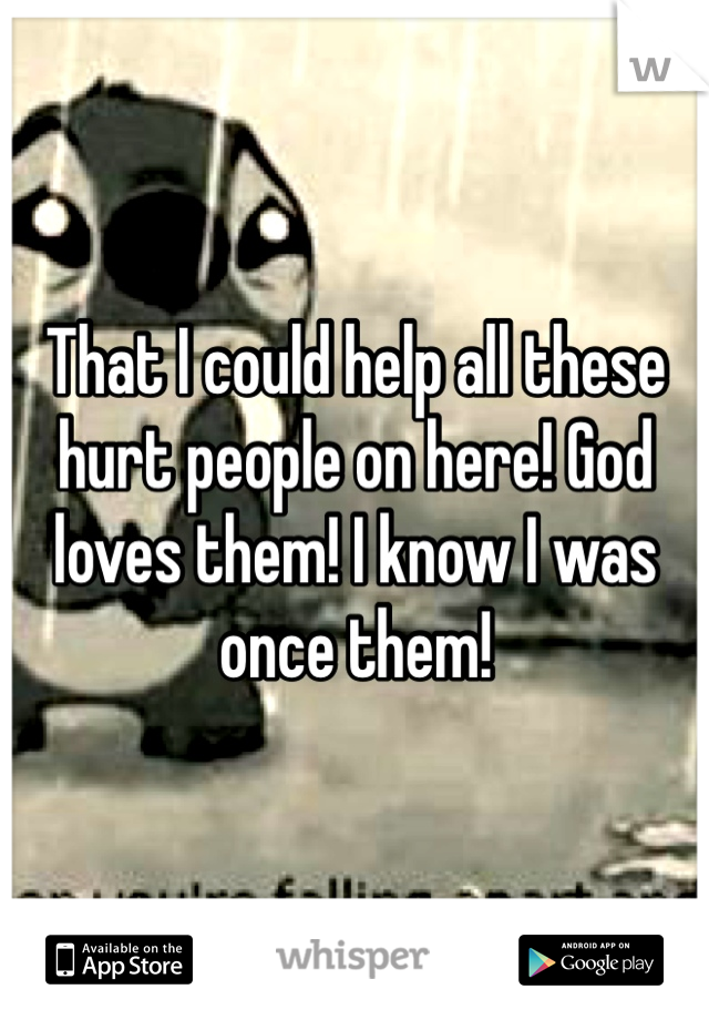 That I could help all these hurt people on here! God loves them! I know I was once them!