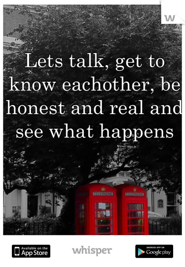 Lets talk, get to know eachother, be honest and real and see what happens