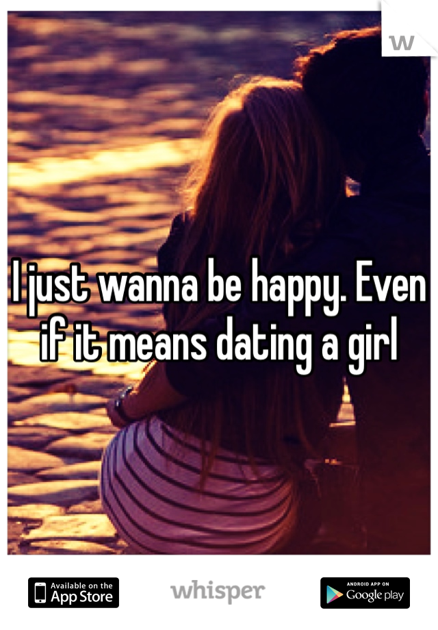 I just wanna be happy. Even if it means dating a girl