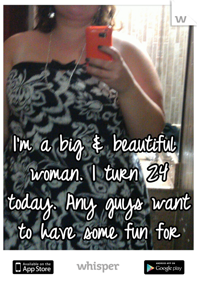 I'm a big & beautiful woman. I turn 24 today. Any guys want to have some fun for my birthday? ;-)