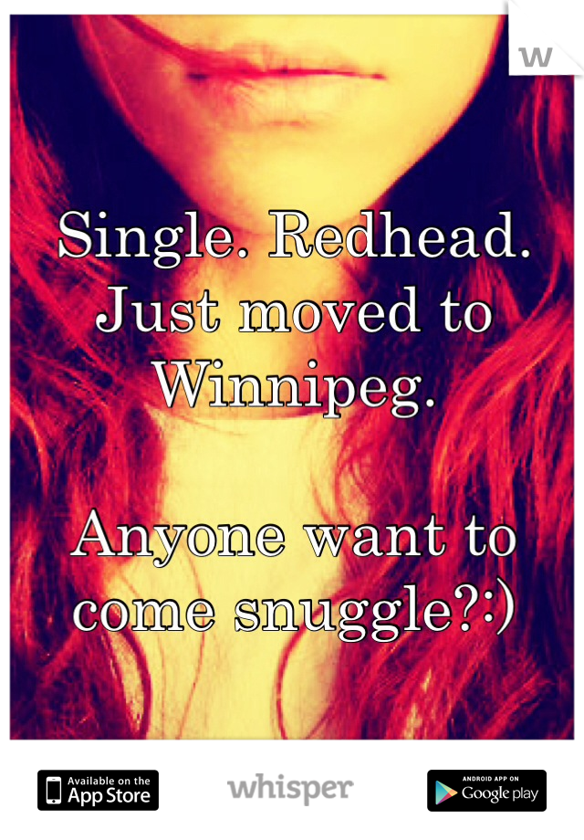 Single. Redhead. Just moved to Winnipeg.   Anyone want to come snuggle?:)