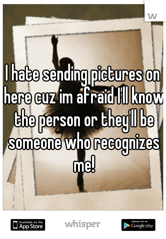 I hate sending pictures on here cuz im afraid I'll know the person or they'll be someone who recognizes me!