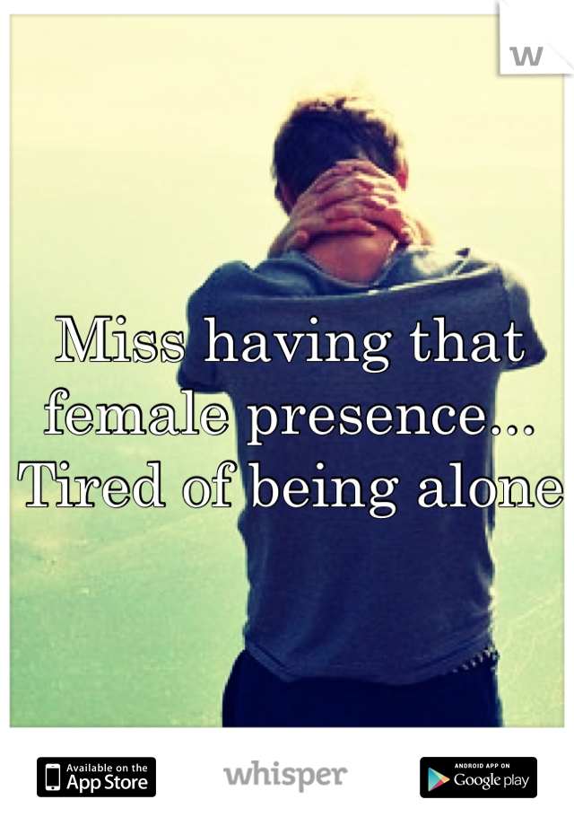 Miss having that female presence... Tired of being alone