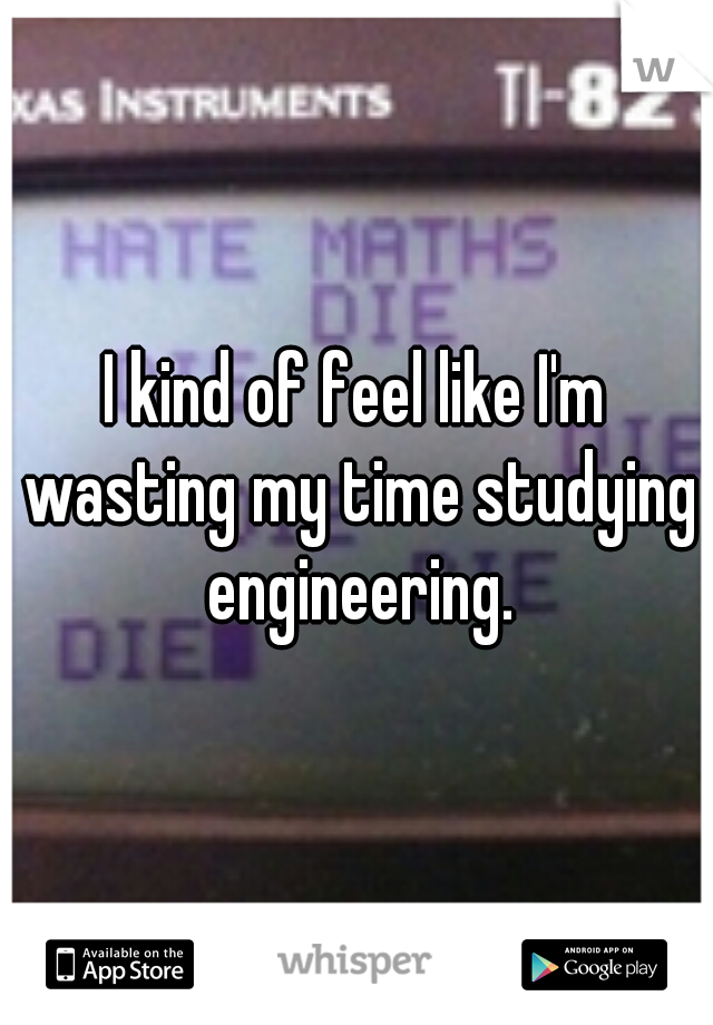 I kind of feel like I'm wasting my time studying engineering.