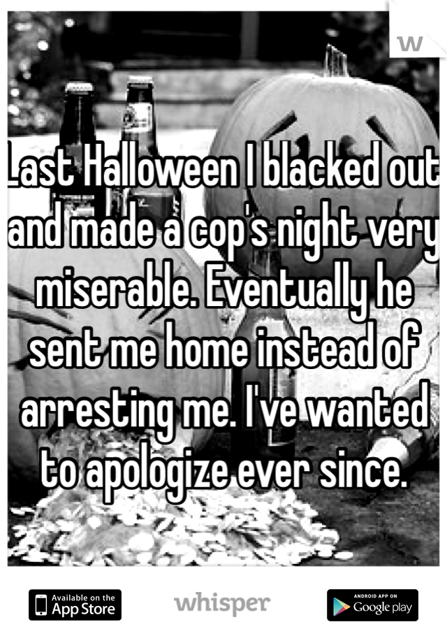 Last Halloween I blacked out and made a cop's night very miserable. Eventually he sent me home instead of arresting me. I've wanted to apologize ever since.