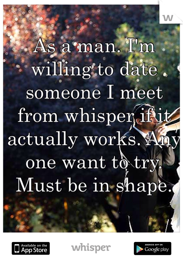 As a man. I'm willing to date someone I meet from whisper if it actually works. Any one want to try. Must be in shape.