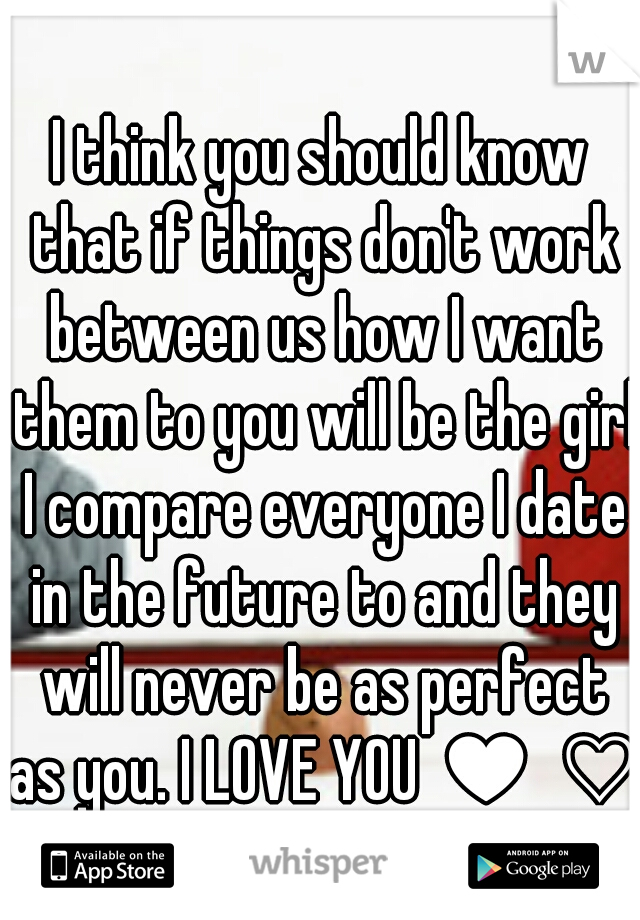 I think you should know that if things don't work between us how I want them to you will be the girl I compare everyone I date in the future to and they will never be as perfect as you. I LOVE YOU ♥ ♡
