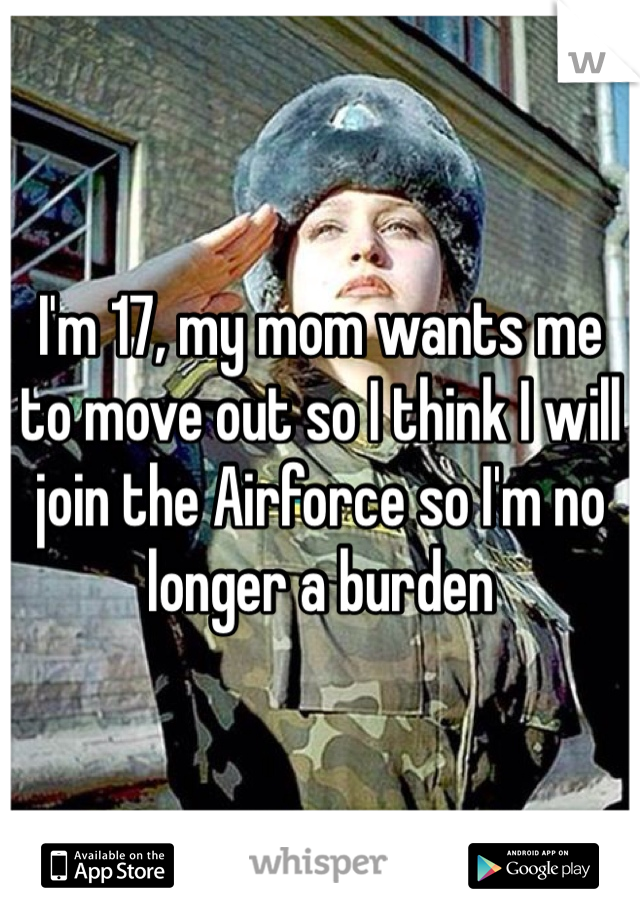 I'm 17, my mom wants me to move out so I think I will join the Airforce so I'm no longer a burden